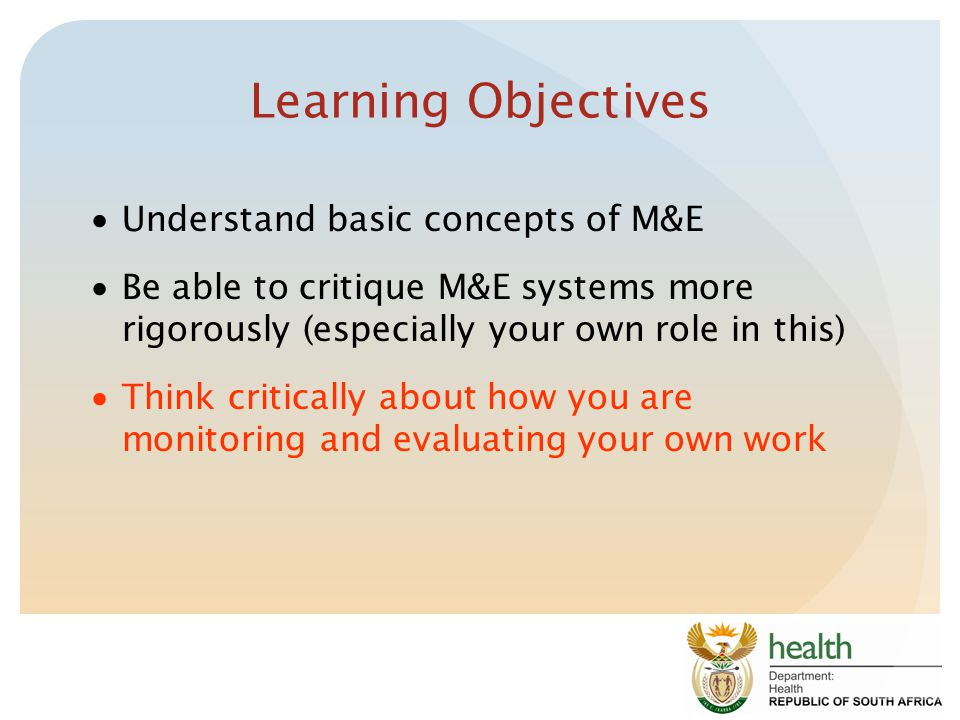 Learning Objectives  Understand basic concepts of M&E  Be able to critique M&E systems more rigorously (especially your own role in this)  Think critically about how you are monitoring and evaluating your own work