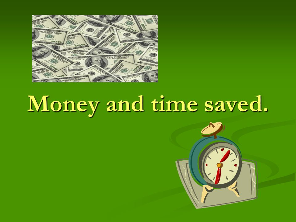 Money and time saved.