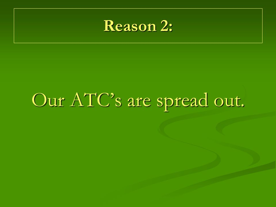 Reason 2: Our ATC's are spread out.