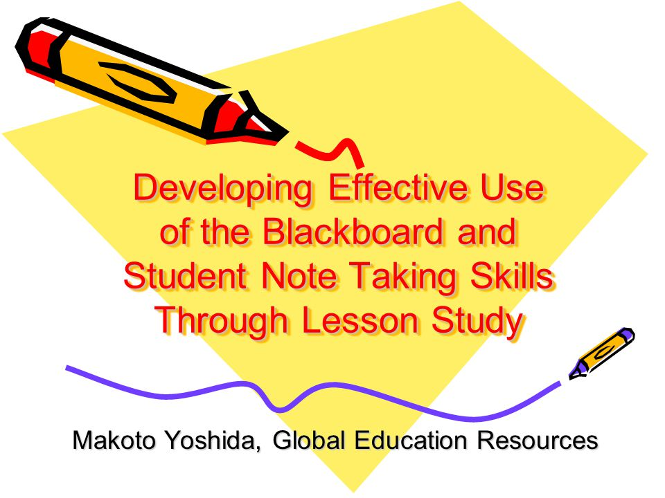 Developing Effective Use of the Blackboard and Student Note Taking Skills Through Lesson Study Makoto Yoshida, Global Education Resources