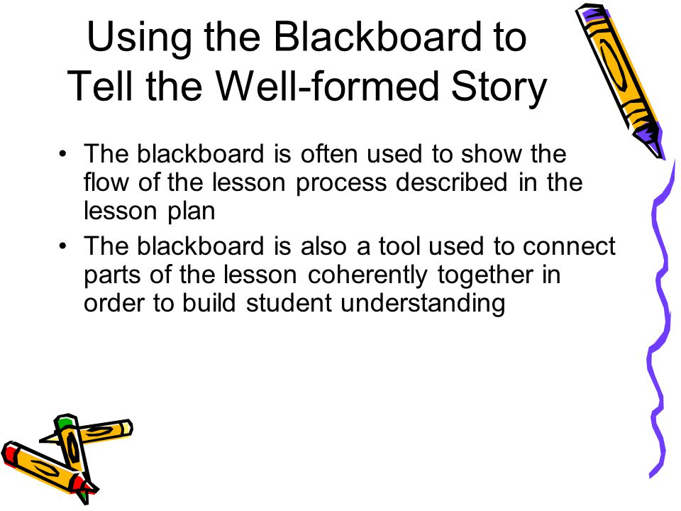 Using the Blackboard to Tell the Well-formed Story The blackboard is often used to show the flow of the lesson process described in the lesson plan Th