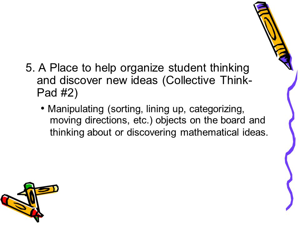 5. A Place to help organize student thinking and discover new ideas (Collective Think- Pad #2) Manipulating (sorting, lining up, categorizing, moving