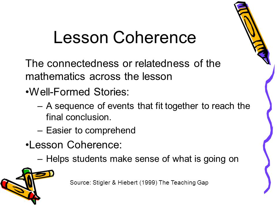Lesson Coherence The connectedness or relatedness of the mathematics across the lesson Well-Formed Stories: –A sequence of events that fit together to