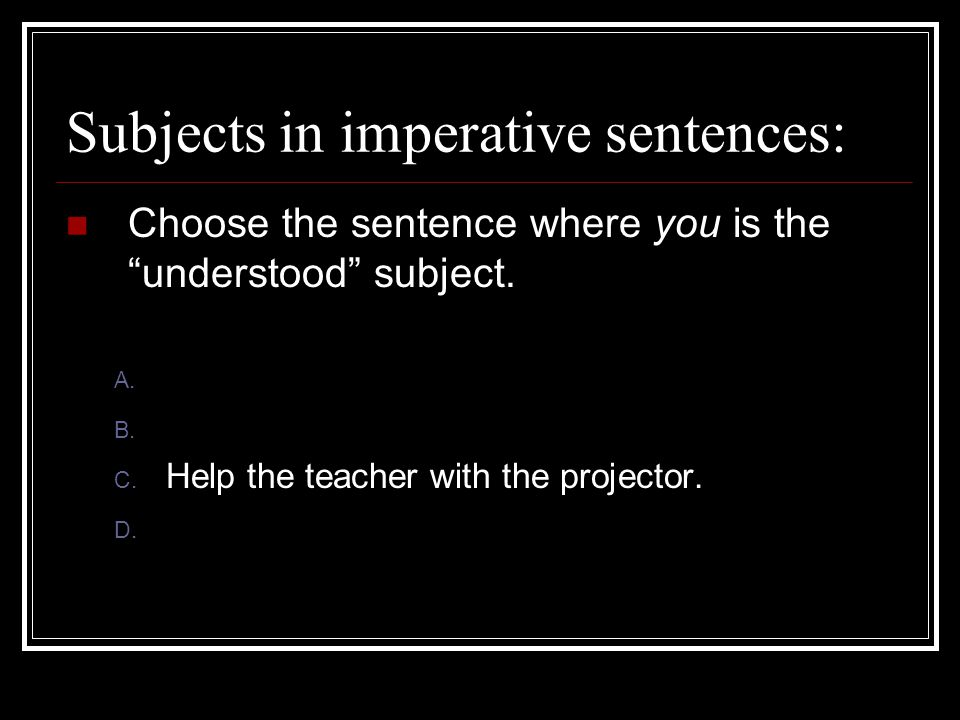 Subjects in imperative sentences: Choose the sentence where you is the understood subject.