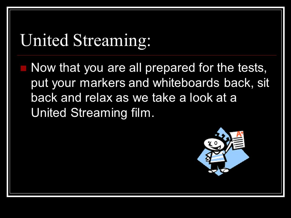 United Streaming: Now that you are all prepared for the tests, put your markers and whiteboards back, sit back and relax as we take a look at a United Streaming film.