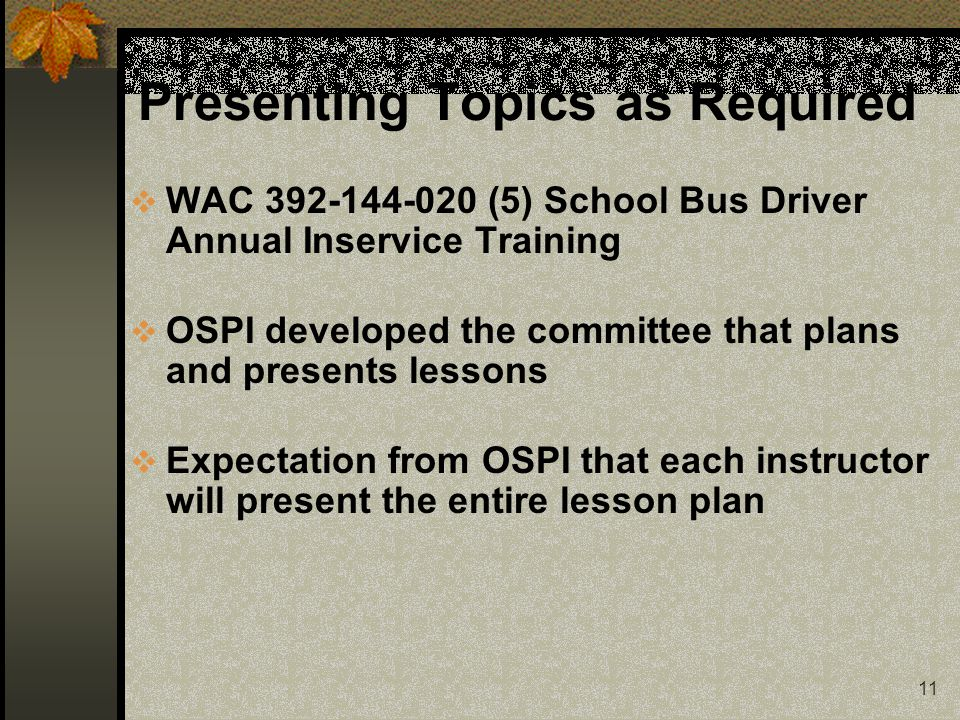 11 Presenting Topics as Required  WAC 392-144-020 (5) School Bus Driver Annual Inservice Training  OSPI developed the committee that plans and presents lessons  Expectation from OSPI that each instructor will present the entire lesson plan