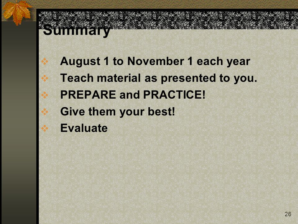 26 Summary  August 1 to November 1 each year  Teach material as presented to you.