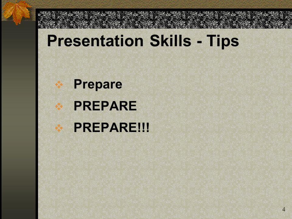 4 Presentation Skills - Tips  Prepare  PREPARE  PREPARE!!!