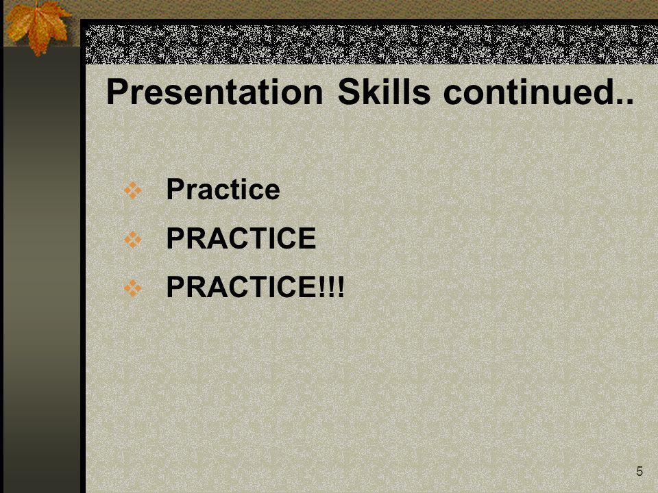 5 Presentation Skills continued..  Practice  PRACTICE  PRACTICE!!!