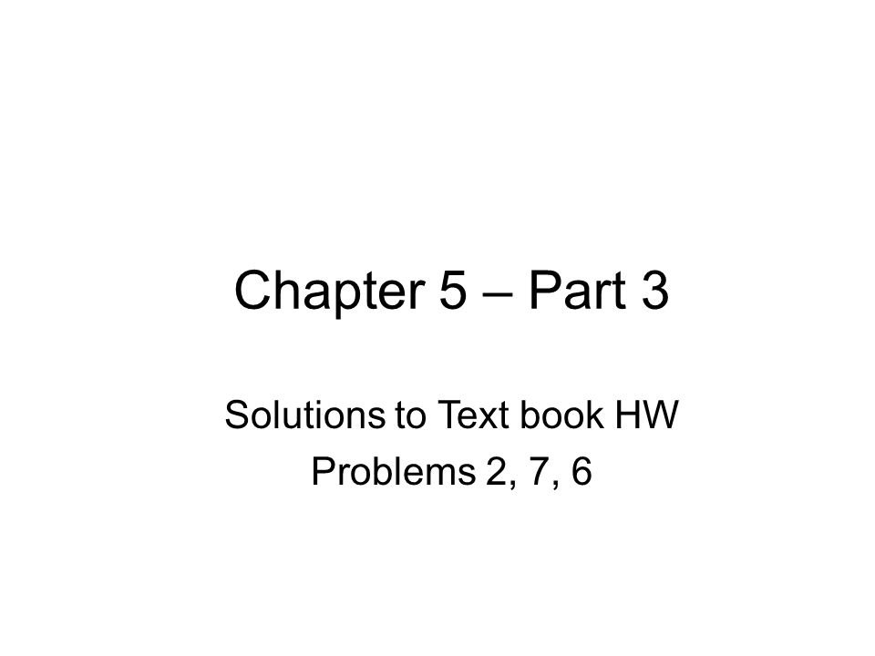 Chapter 5 – Part 3 Solutions to Text book HW Problems 2, 7, 6