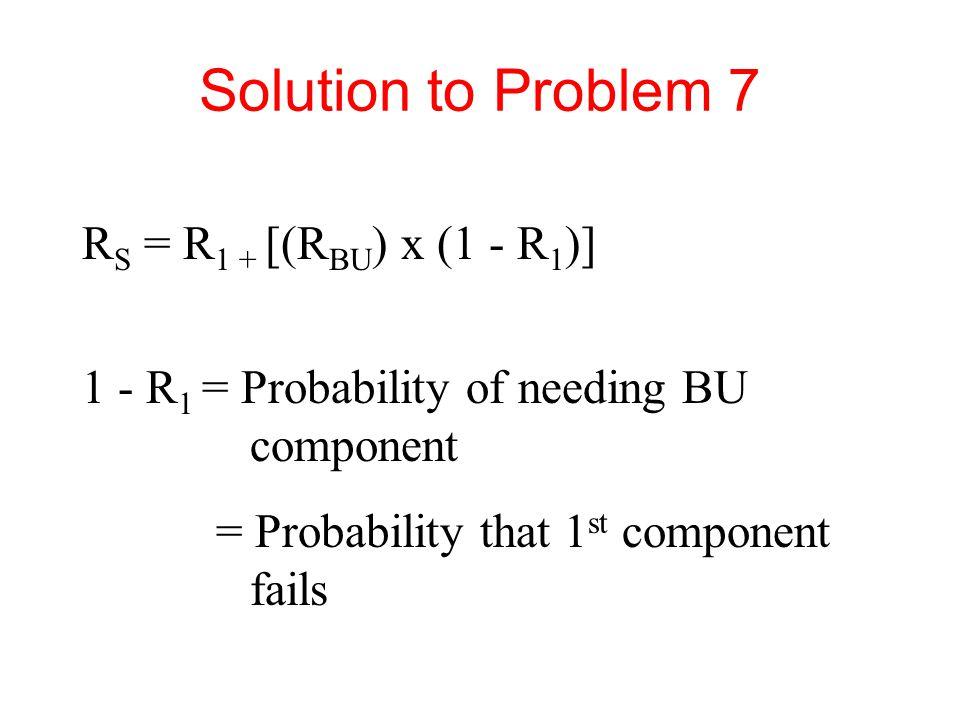 Solution to Problem 7 R S = R 1 + [(R BU ) x (1 - R 1 )] 1 - R 1 = Probability of needing BU component = Probability that 1 st component fails