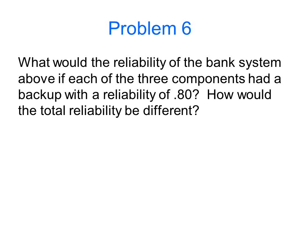Problem 6 What would the reliability of the bank system above if each of the three components had a backup with a reliability of.80? How would the tot