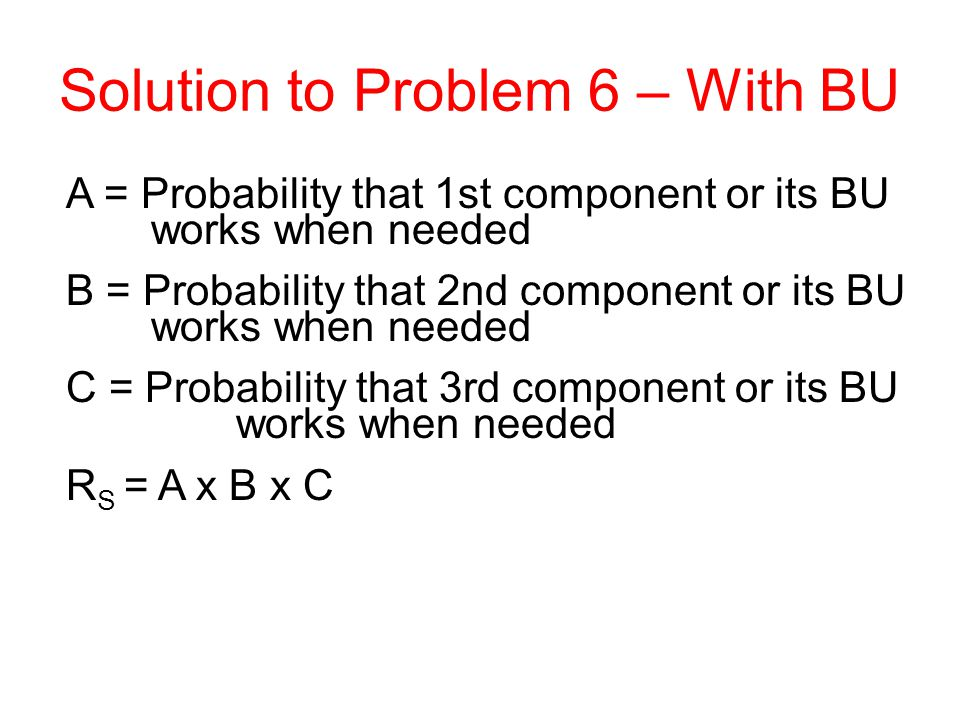 A = Probability that 1st component or its BU works when needed B = Probability that 2nd component or its BU works when needed C = Probability that 3rd