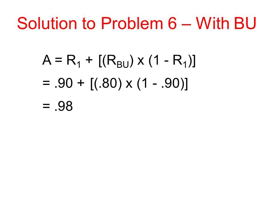 Solution to Problem 6 – With BU A = R 1 + [(R BU ) x (1 - R 1 )] =.90 + [(.80) x (1 -.90)] =.98