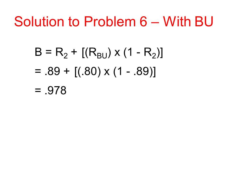 Solution to Problem 6 – With BU B = R 2 + [(R BU ) x (1 - R 2 )] =.89 + [(.80) x (1 -.89)] =.978