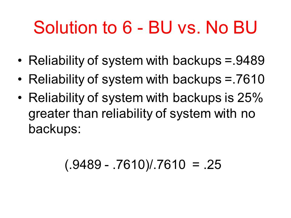 Solution to 6 - BU vs. No BU Reliability of system with backups =.9489 Reliability of system with backups =.7610 Reliability of system with backups is