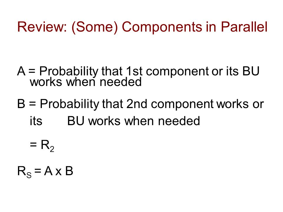 A = Probability that 1st component or its BU works when needed B = Probability that 2nd component works or its BU works when needed = R 2 R S = A x B
