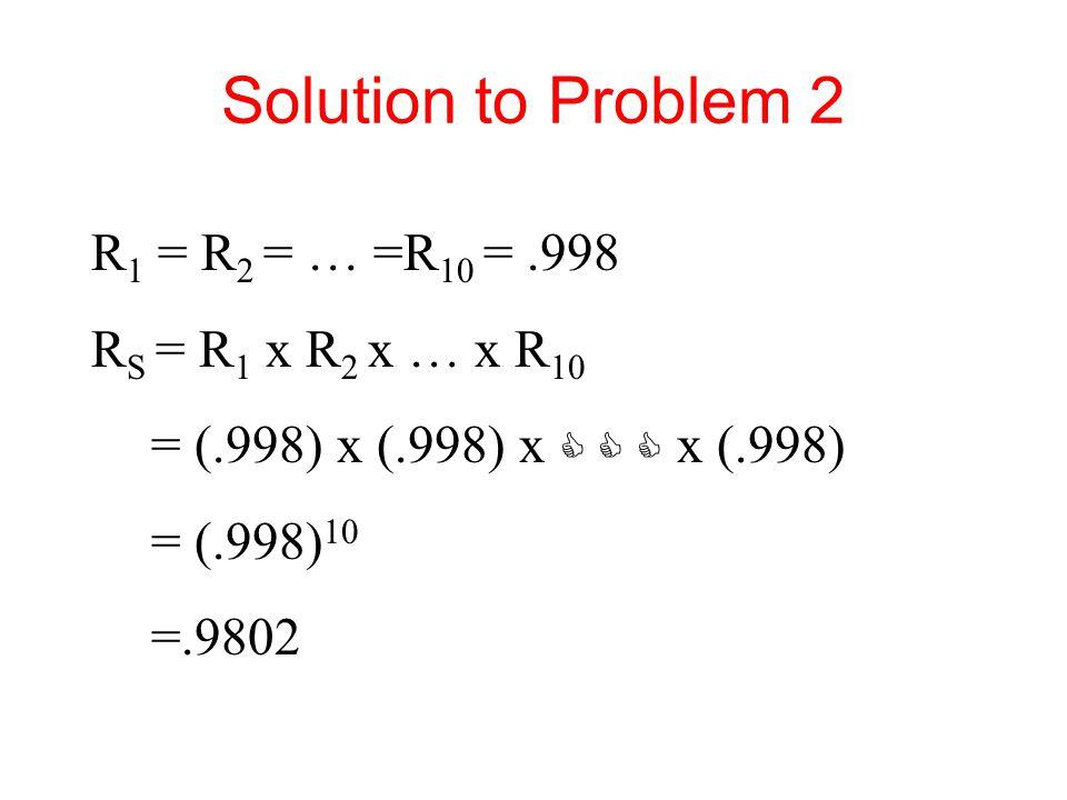 R 1 = R 2 = … =R 10 =.998 R S = R 1 x R 2 x … x R 10 = (.998) x (.998) x    x (.998) = (.998) 10 =.9802