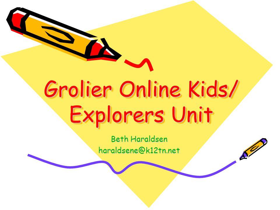 Grolier Online Kids/ Explorers Unit Beth Haraldsen haraldsene@k12tn.net