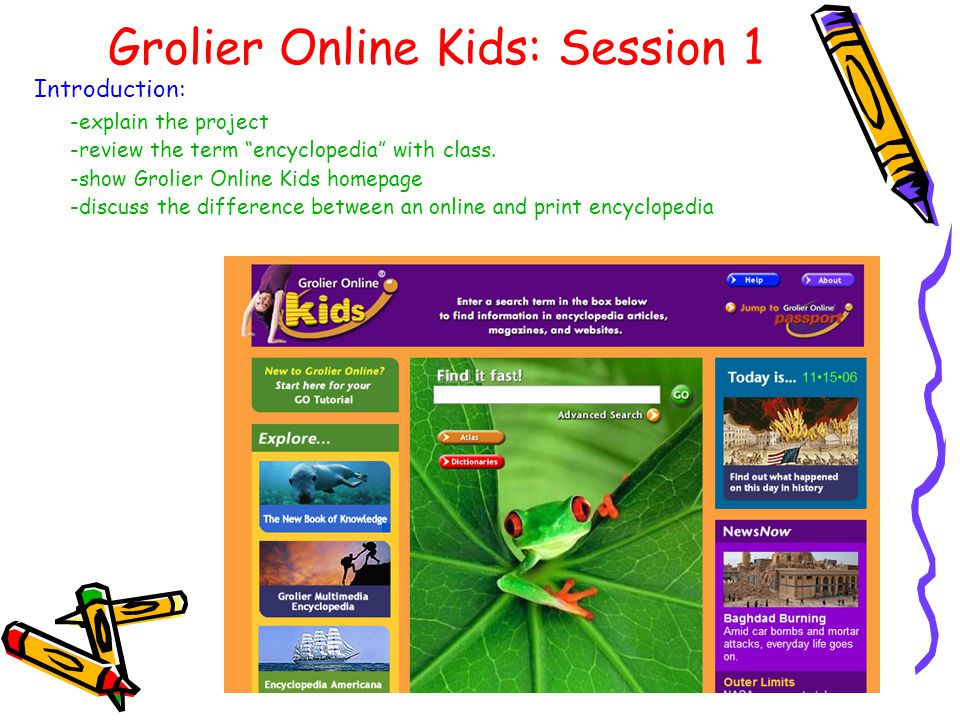 Grolier Online Kids: Session 1 Introduction: -explain the project -review the term encyclopedia with class.