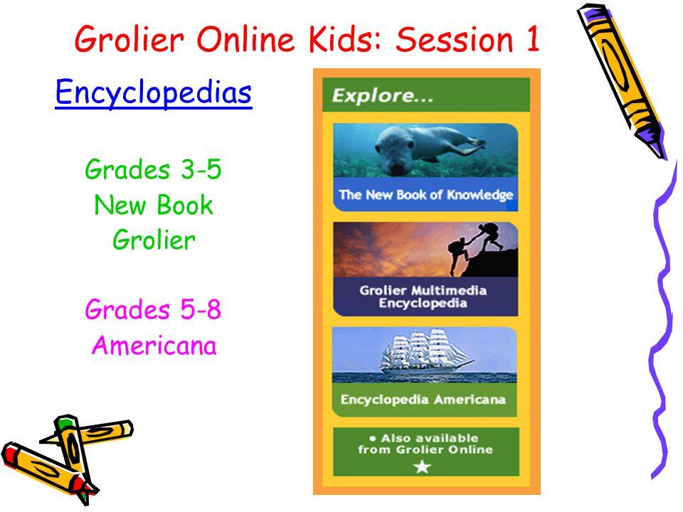 Grolier Online Kids: Session 1 Encyclopedias Grades 3-5 New Book Grolier Grades 5-8 Americana