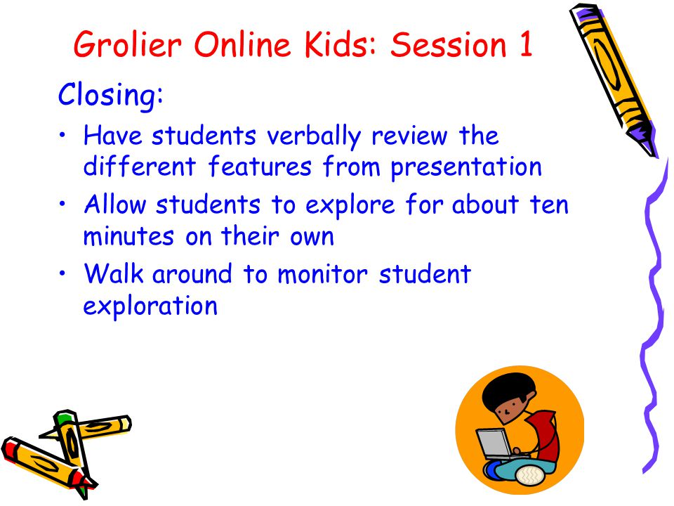 Grolier Online Kids: Session 1 Closing: Have students verbally review the different features from presentation Allow students to explore for about ten minutes on their own Walk around to monitor student exploration