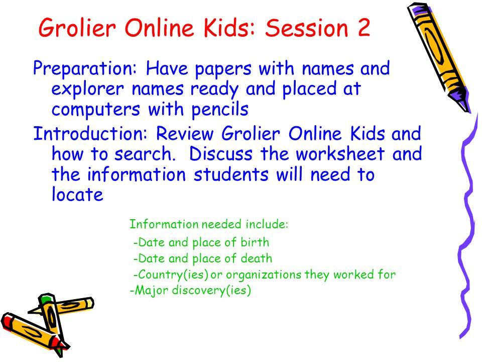Grolier Online Kids: Session 2 Preparation: Have papers with names and explorer names ready and placed at computers with pencils Introduction: Review Grolier Online Kids and how to search.