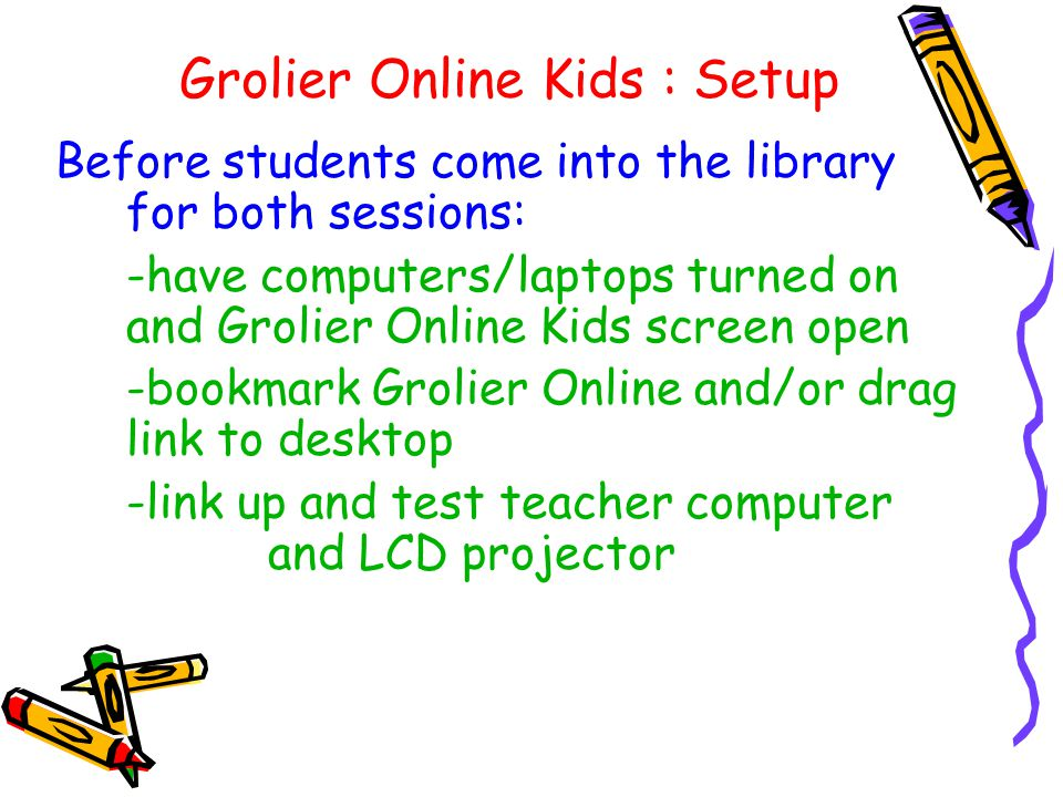 Grolier Online Kids : Setup Before students come into the library for both sessions: -have computers/laptops turned on and Grolier Online Kids screen open -bookmark Grolier Online and/or drag link to desktop -link up and test teacher computer and LCD projector