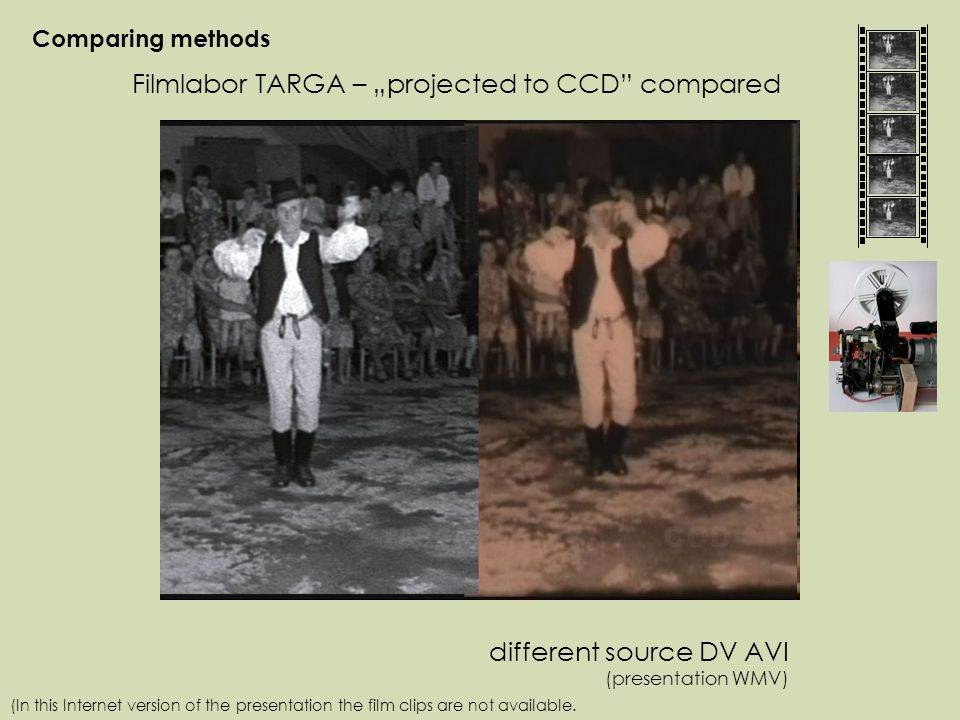 "Comparing methods Filmlabor TARGA – ""projected to CCD compared different source DV AVI (presentation WMV) (In this Internet version of the presentation the film clips are not available."