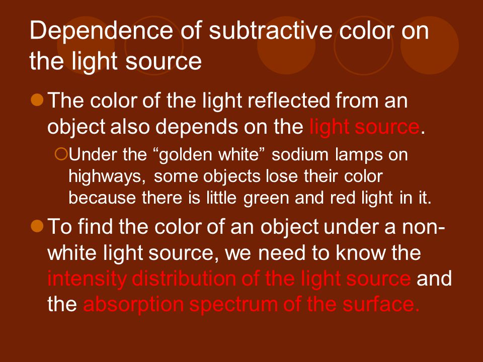 Dependence of subtractive color on the light source The color of the light reflected from an object also depends on the light source.