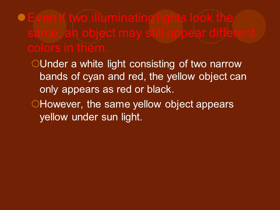 Even if two illuminating lights look the same, an object may still appear different colors in them.
