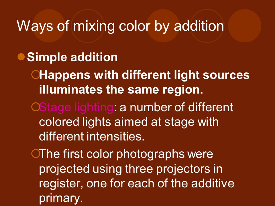 Ways of mixing color by addition Simple addition  Happens with different light sources illuminates the same region.