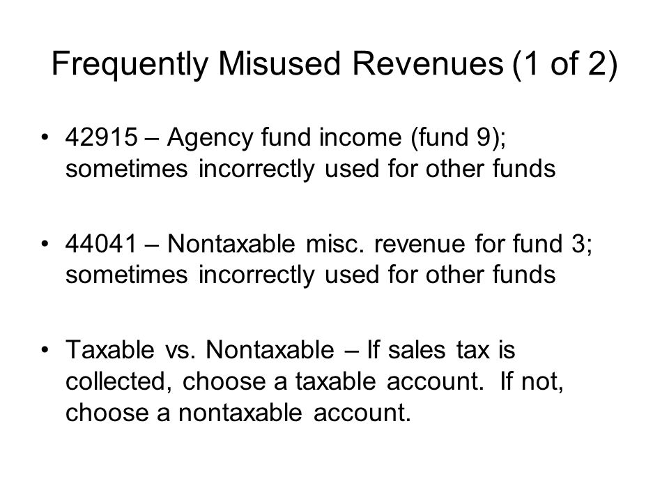 Frequently Misused Revenues (1 of 2) 42915 – Agency fund income (fund 9); sometimes incorrectly used for other funds 44041 – Nontaxable misc. revenue