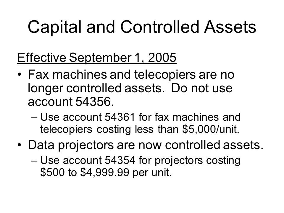 Capital and Controlled Assets Effective September 1, 2005 Fax machines and telecopiers are no longer controlled assets. Do not use account 54356. –Use