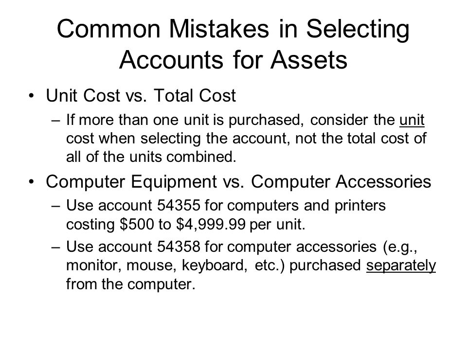 Common Mistakes in Selecting Accounts for Assets Unit Cost vs. Total Cost –If more than one unit is purchased, consider the unit cost when selecting t