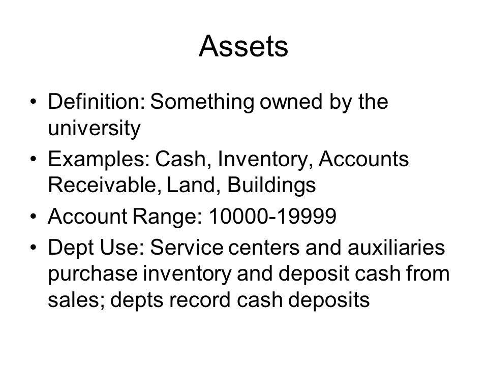 Assets Definition: Something owned by the university Examples: Cash, Inventory, Accounts Receivable, Land, Buildings Account Range: 10000-19999 Dept U
