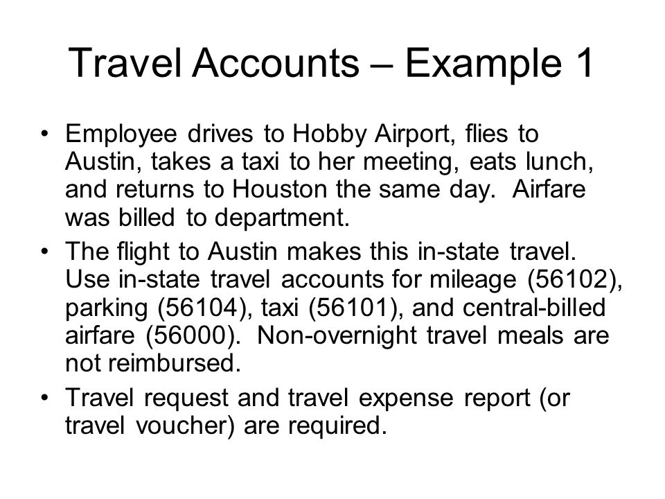 Travel Accounts – Example 1 Employee drives to Hobby Airport, flies to Austin, takes a taxi to her meeting, eats lunch, and returns to Houston the sam
