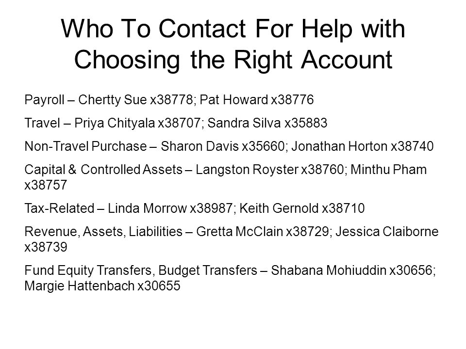 Who To Contact For Help with Choosing the Right Account Payroll – Chertty Sue x38778; Pat Howard x38776 Travel – Priya Chityala x38707; Sandra Silva x