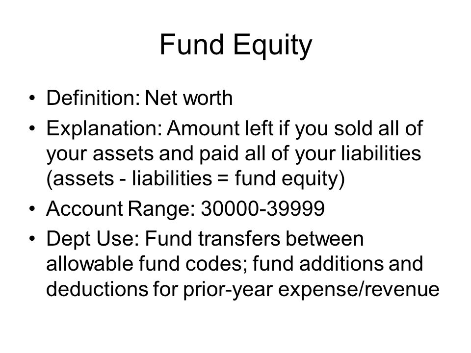 Fund Equity Definition: Net worth Explanation: Amount left if you sold all of your assets and paid all of your liabilities (assets - liabilities = fun