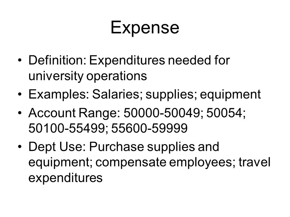 Expense Definition: Expenditures needed for university operations Examples: Salaries; supplies; equipment Account Range: 50000-50049; 50054; 50100-554