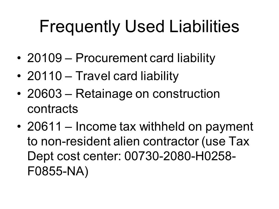 Frequently Used Liabilities 20109 – Procurement card liability 20110 – Travel card liability 20603 – Retainage on construction contracts 20611 – Incom