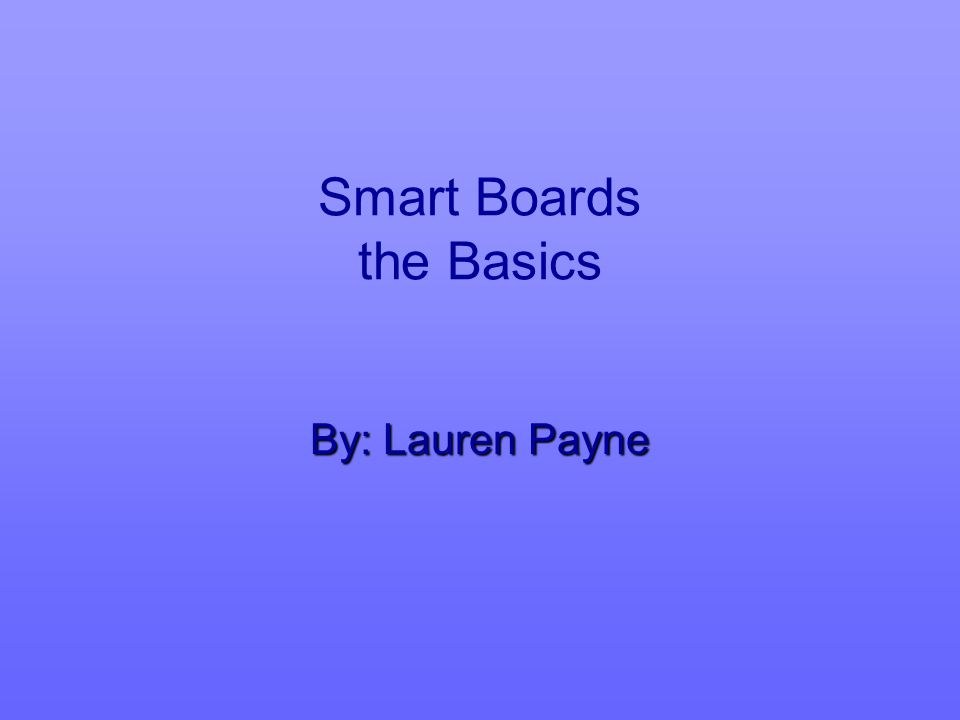Smart Boards the Basics By: Lauren Payne