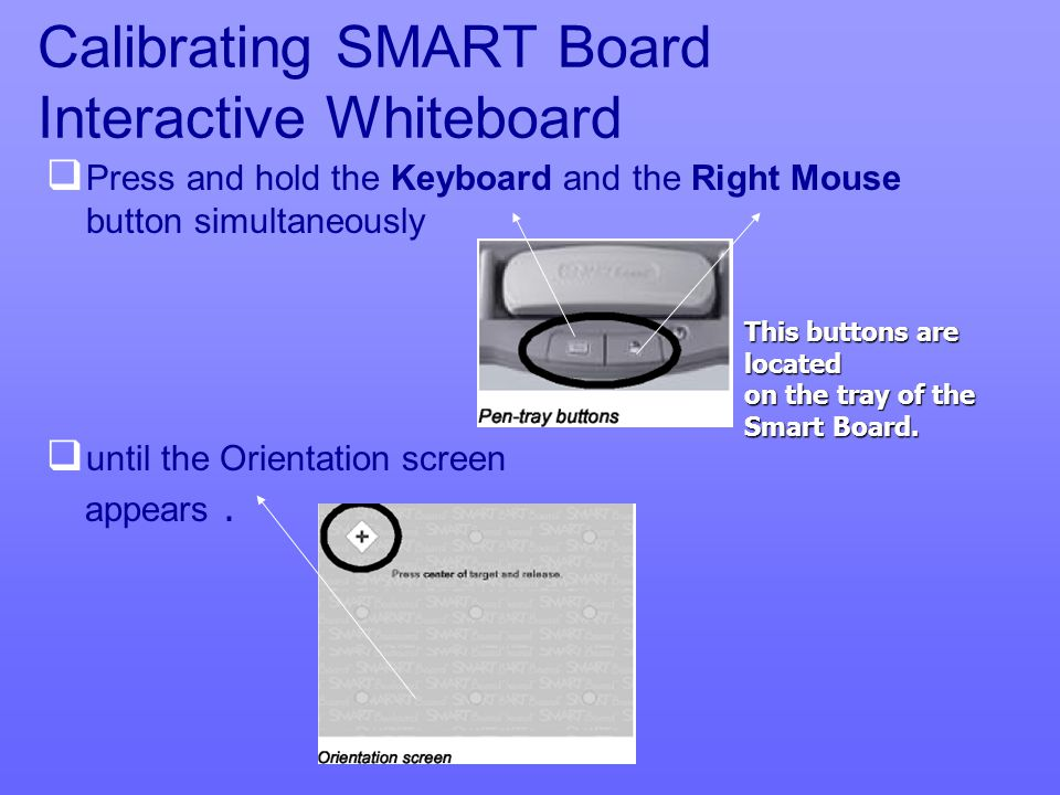 Calibrating SMART Board Interactive Whiteboard   Press and hold the Keyboard and the Right Mouse button simultaneously   until the Orientation screen appears.