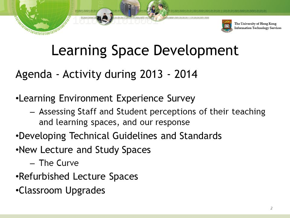 Learning Space Development 2 Agenda - Activity during 2013 - 2014 Learning Environment Experience Survey – Assessing Staff and Student perceptions of their teaching and learning spaces, and our response Developing Technical Guidelines and Standards New Lecture and Study Spaces – The Curve Refurbished Lecture Spaces Classroom Upgrades
