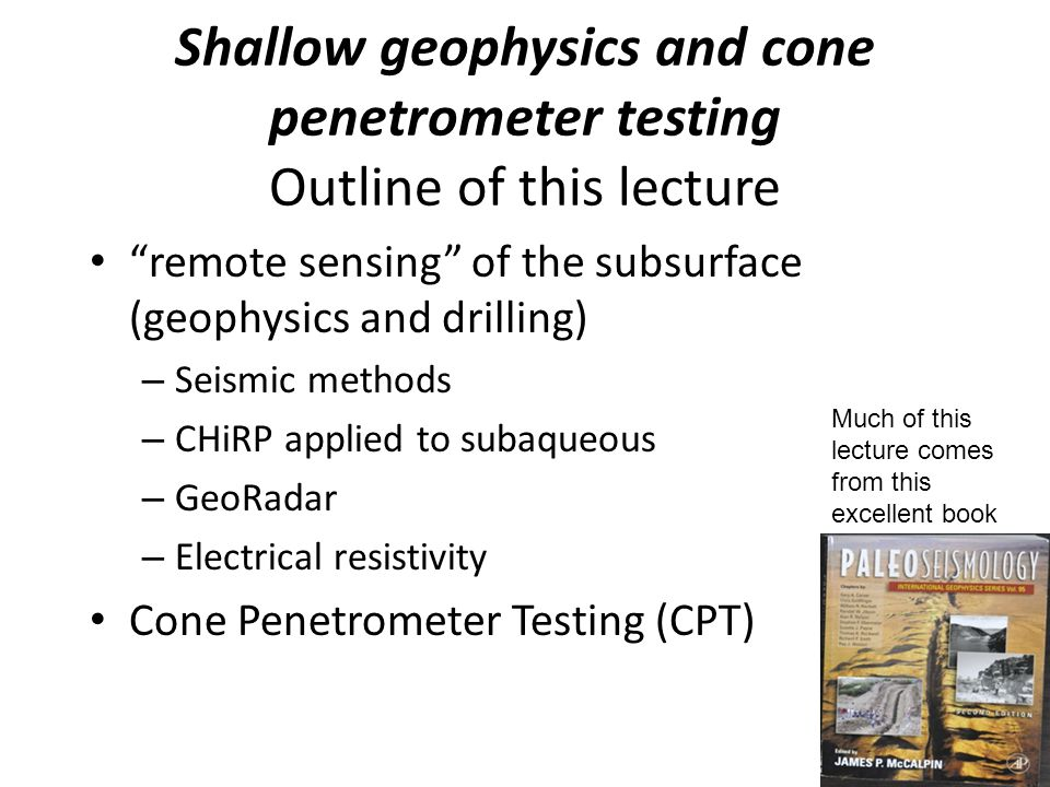 Shallow geophysics and cone penetrometer testing Outline of this lecture remote sensing of the subsurface (geophysics and drilling) – Seismic methods – CHiRP applied to subaqueous – GeoRadar – Electrical resistivity Cone Penetrometer Testing (CPT) Much of this lecture comes from this excellent book