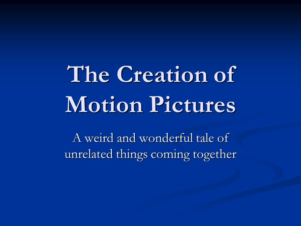 The Creation of Motion Pictures A weird and wonderful tale of unrelated things coming together
