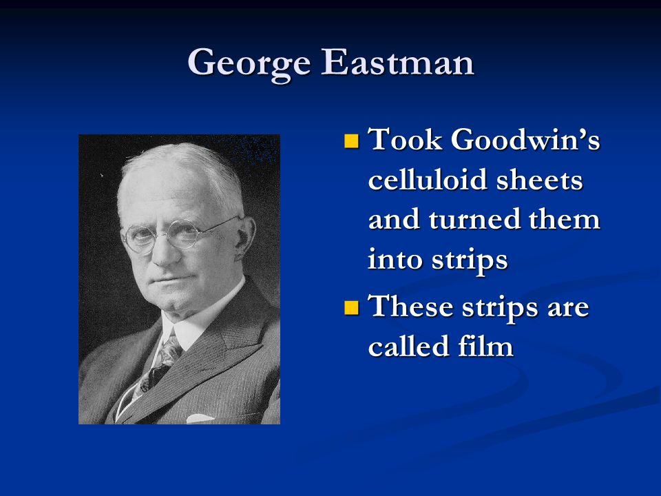George Eastman Took Goodwin's celluloid sheets and turned them into strips These strips are called film