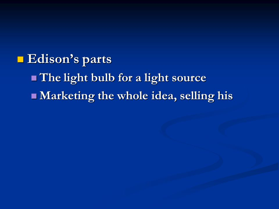 Edison's parts Edison's parts The light bulb for a light source The light bulb for a light source Marketing the whole idea, selling his Marketing the whole idea, selling his