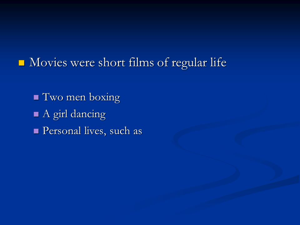 Movies were short films of regular life Movies were short films of regular life Two men boxing Two men boxing A girl dancing A girl dancing Personal lives, such as Personal lives, such as