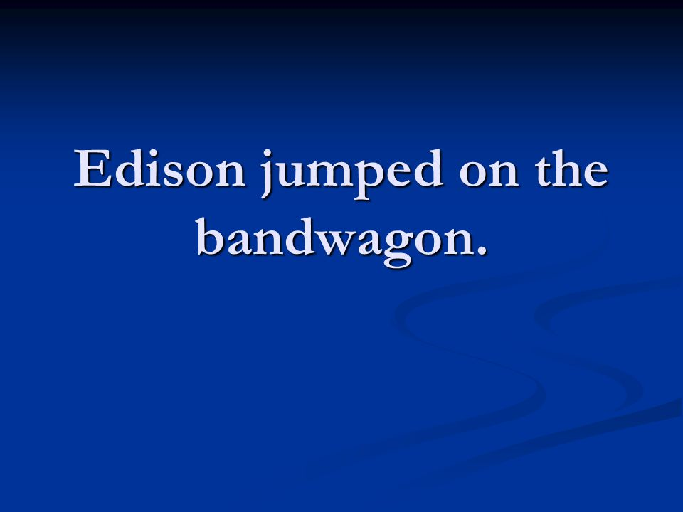 Edison jumped on the bandwagon.